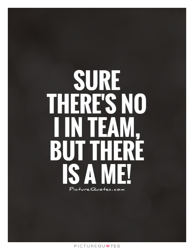 Sure there's no I in team, but there is a ME! Picture Quote #1