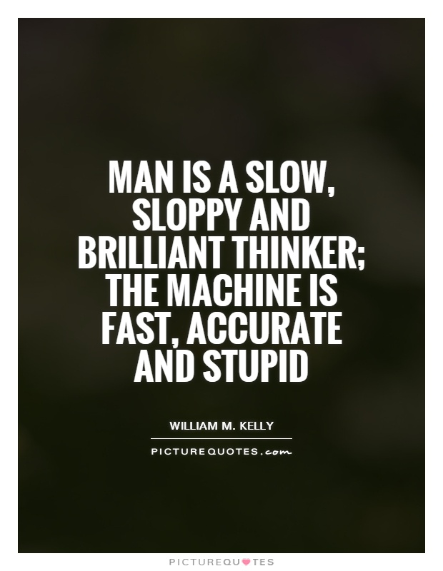 Man is a slow, sloppy and brilliant thinker; the machine is fast, accurate and stupid Picture Quote #1