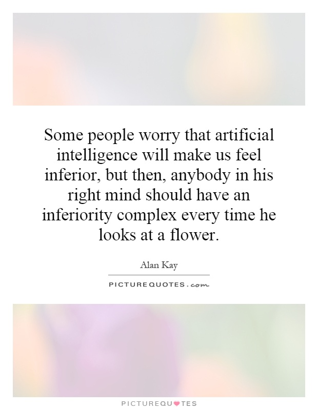 Some people worry that artificial intelligence will make us feel inferior, but then, anybody in his right mind should have an inferiority complex every time he looks at a flower Picture Quote #1
