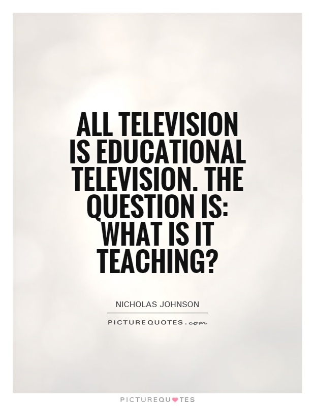 All television is educational television. The question is: what is it teaching? Picture Quote #1