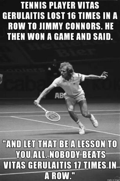 Tennis player Vitas Gerulaitis lost 16 times in a row to Jimmy Connors. he then won a game and said