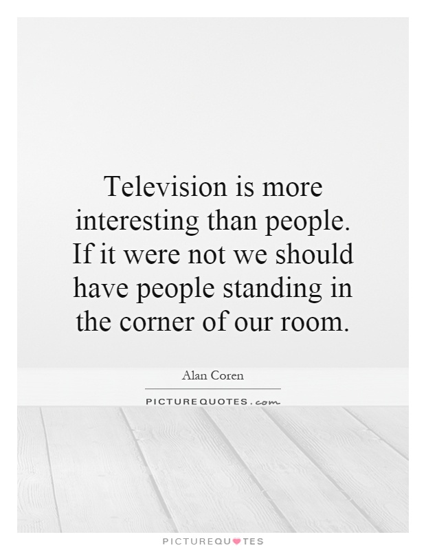 Television is more interesting than people. If it were not we should have people standing in the corner of our room Picture Quote #1