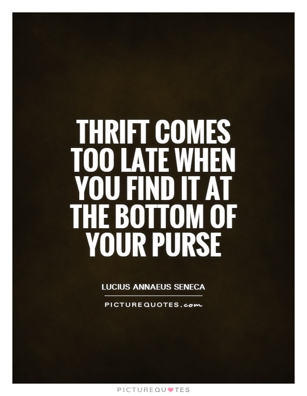 Thrift comes too late when you find it at the bottom of your purse Picture Quote #1