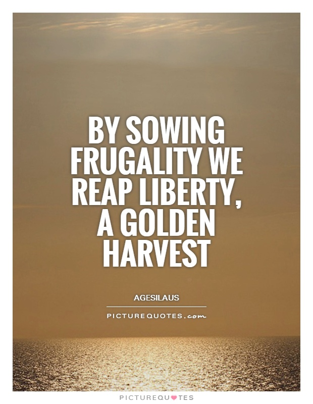 By sowing frugality we reap liberty, a golden harvest Picture Quote #1