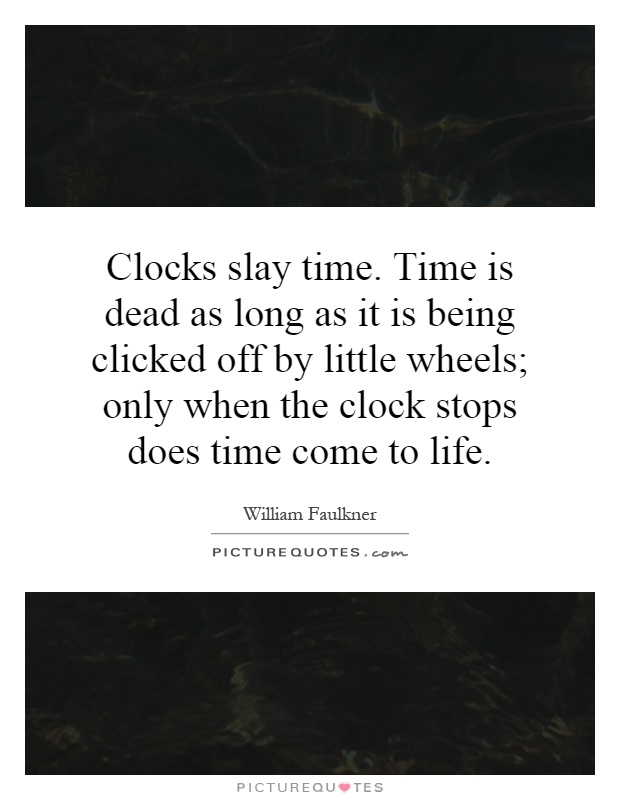 Clocks slay time. Time is dead as long as it is being clicked off by little wheels; only when the clock stops does time come to life Picture Quote #1