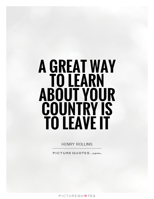 A great way to learn about your country is to leave it Picture Quote #1