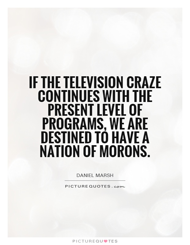 If the television craze continues with the present level of programs, we are destined to have a nation of morons Picture Quote #1