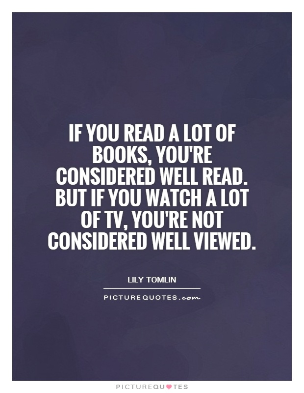 If you read a lot of books, you're considered well read. But if you watch a lot of TV, you're not considered well viewed Picture Quote #1