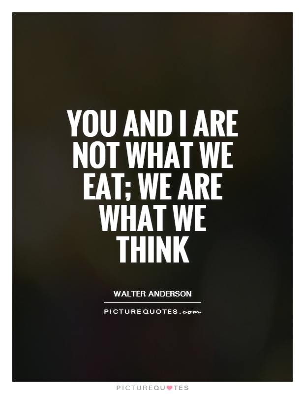 You and I are not what we eat; we are what we think Picture Quote #1