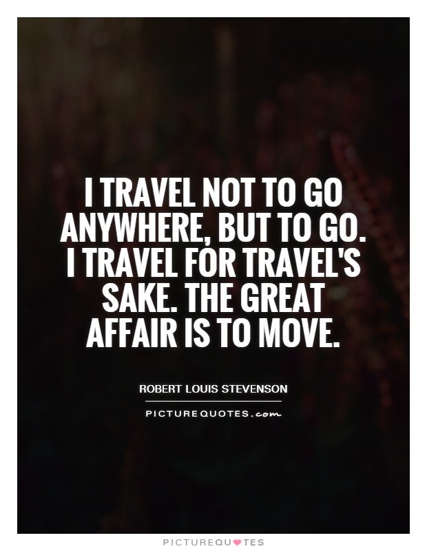 I travel not to go anywhere, but to go. I travel for travel's sake. The great affair is to move Picture Quote #1