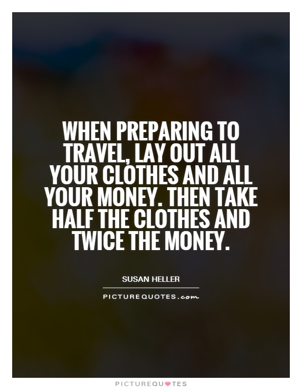 When preparing to travel, lay out all your clothes and all your money. Then take half the clothes and twice the money Picture Quote #1