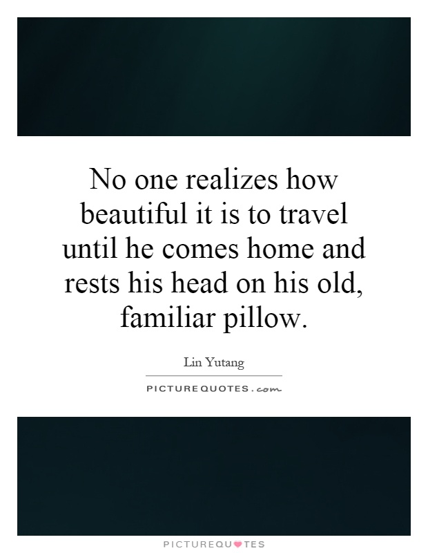 No one realizes how beautiful it is to travel until he comes home and rests his head on his old, familiar pillow Picture Quote #1
