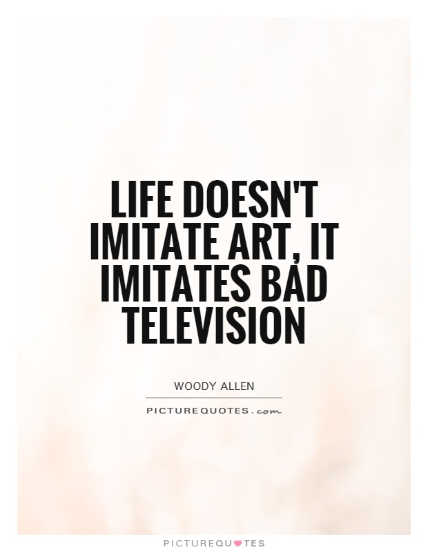 Life doesn't imitate art, it imitates bad television Picture Quote #1
