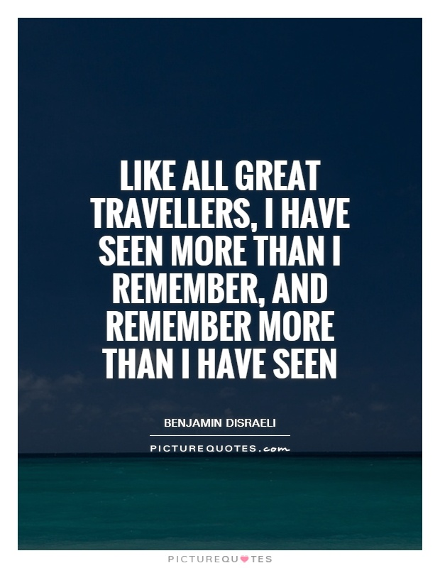 Like all great travellers, I have seen more than I remember, and remember more than I have seen Picture Quote #1