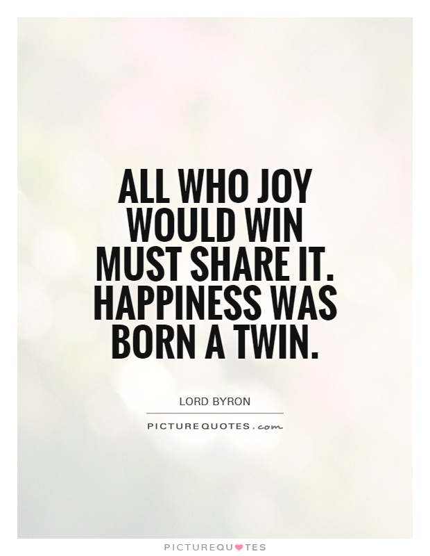 All who joy would win must share it. Happiness was born a Twin Picture Quote #1