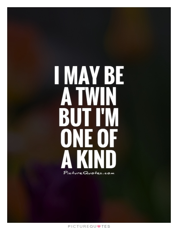 One Of A Kind Friend Quotes: I May Be A Twin But I'm One Of A Kind