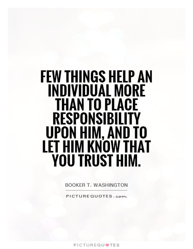 Few things help an individual more than to place responsibility upon him, and to let him know that you trust him Picture Quote #1