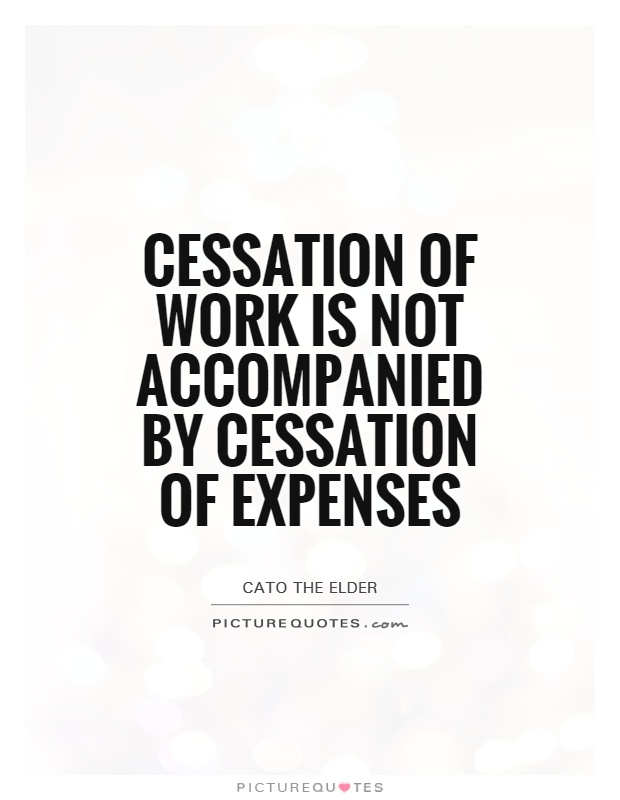 Cessation of work is not accompanied by cessation of expenses Picture Quote #1