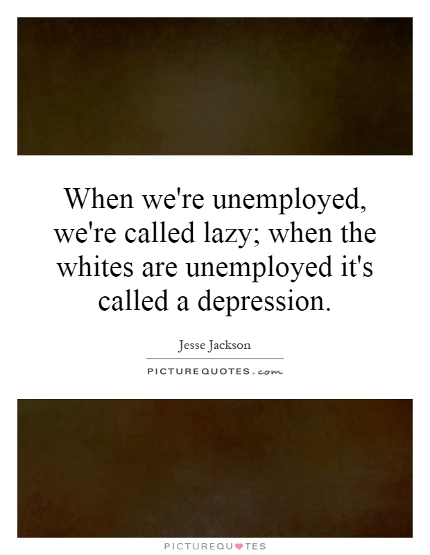 When we're unemployed, we're called lazy; when the whites are unemployed it's called a depression Picture Quote #1
