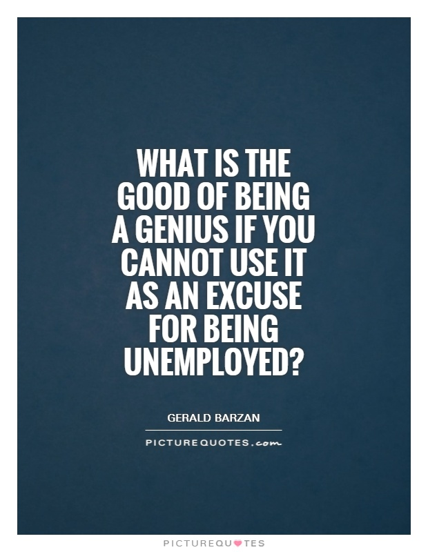 What Is The Good Of Being A Genius If You Cannot Use It As