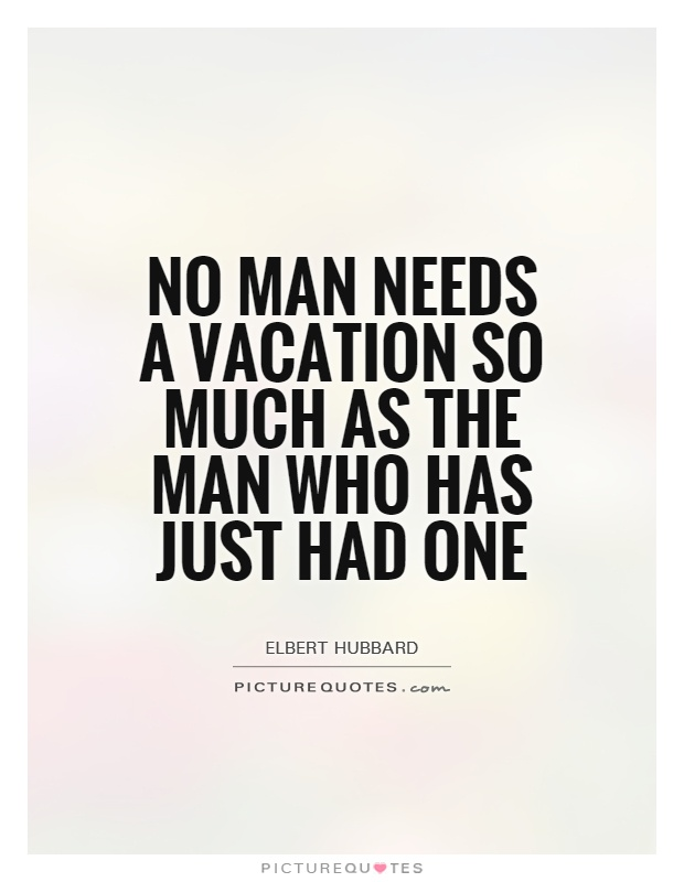No man needs a vacation so much as the man who has just had one Picture Quote #1