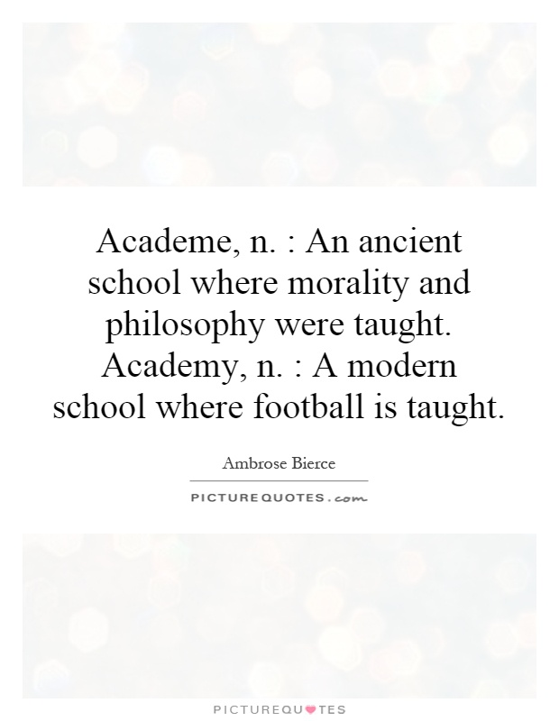 Academe, n. : An ancient school where morality and philosophy were taught. Academy, n. : A modern school where football is taught Picture Quote #1