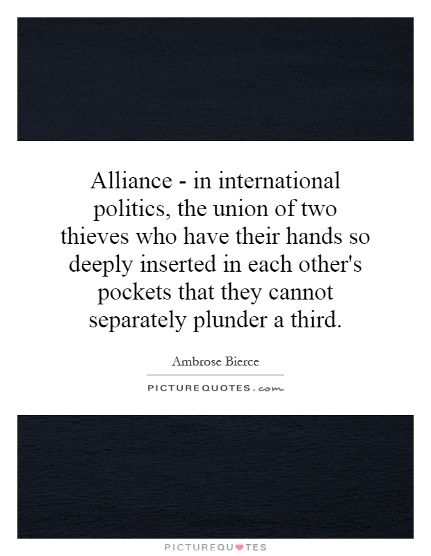 Alliance - in international politics, the union of two thieves who have their hands so deeply inserted in each other's pockets that they cannot separately plunder a third Picture Quote #1