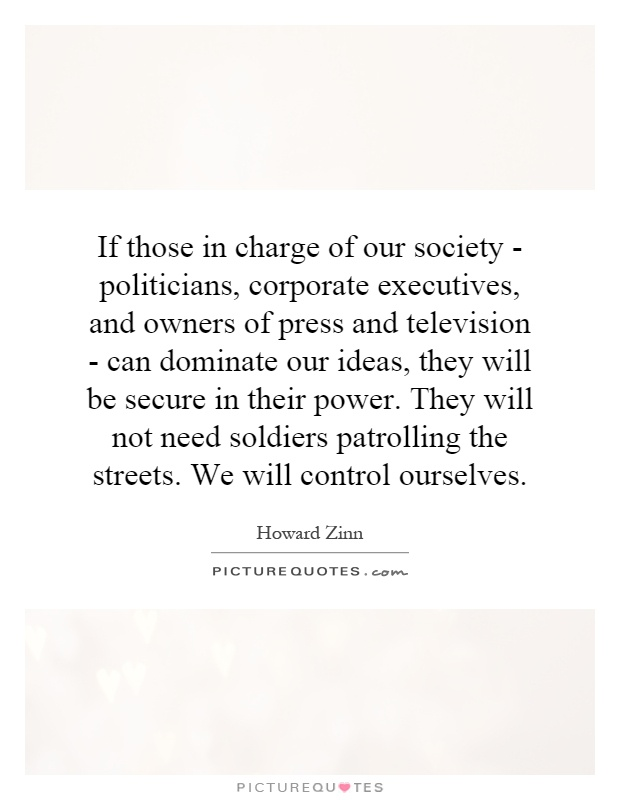 If those in charge of our society - politicians, corporate executives, and owners of press and television - can dominate our ideas, they will be secure in their power. They will not need soldiers patrolling the streets. We will control ourselves Picture Quote #1