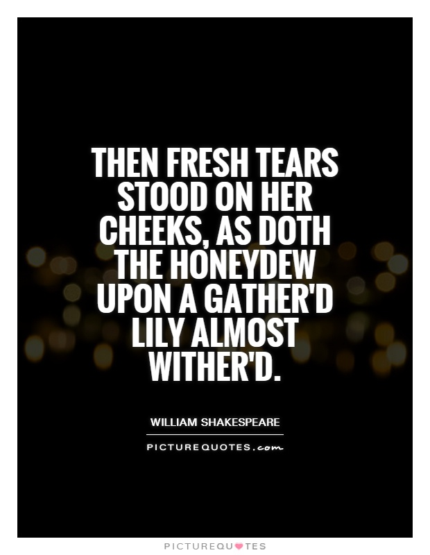 Then fresh tears stood on her cheeks, as doth the honeydew upon a gather'd lily almost wither'd Picture Quote #1