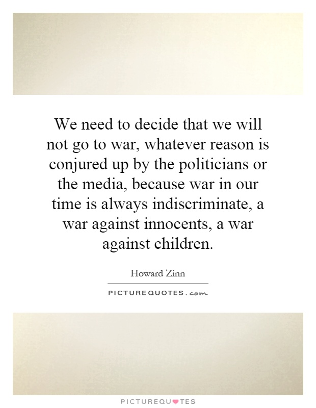 We need to decide that we will not go to war, whatever reason is conjured up by the politicians or the media, because war in our time is always indiscriminate, a war against innocents, a war against children Picture Quote #1