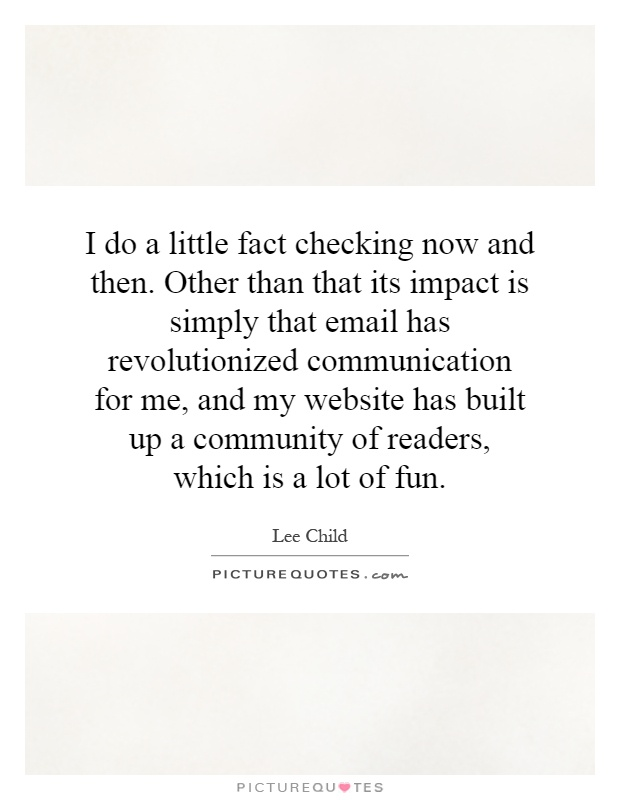 I do a little fact checking now and then. Other than that its impact is simply that email has revolutionized communication for me, and my website has built up a community of readers, which is a lot of fun Picture Quote #1