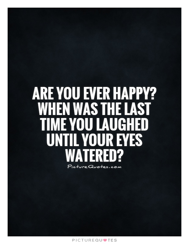 Are you ever happy? When was the last time you laughed until your eyes watered? Picture Quote #1