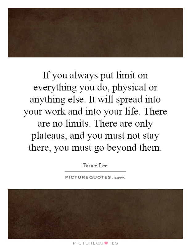 If you always put limit on everything you do, physical or anything else. It will spread into your work and into your life. There are no limits. There are only plateaus, and you must not stay there, you must go beyond them Picture Quote #1