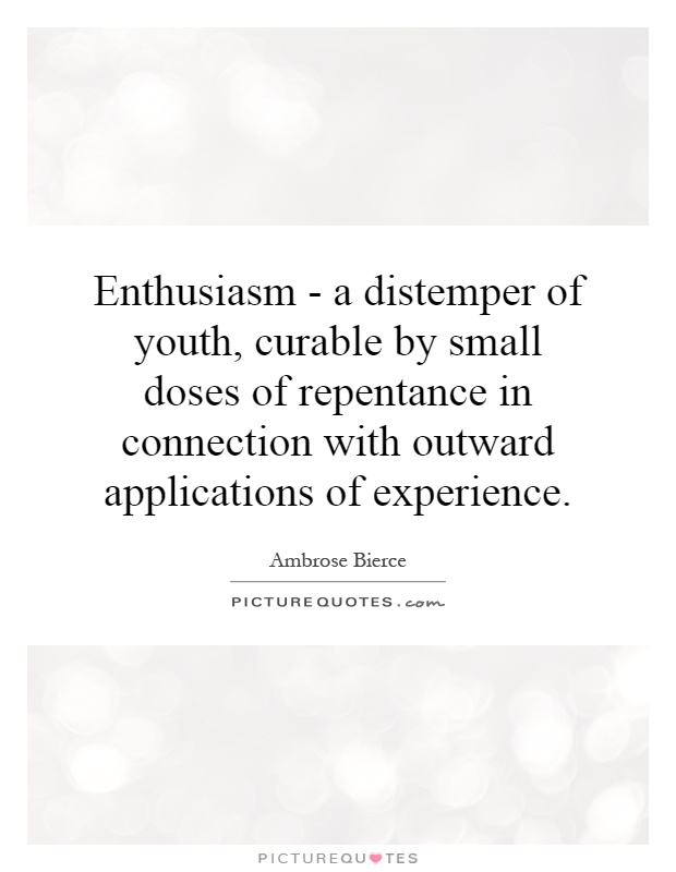 Enthusiasm - a distemper of youth, curable by small doses of repentance in connection with outward applications of experience Picture Quote #1