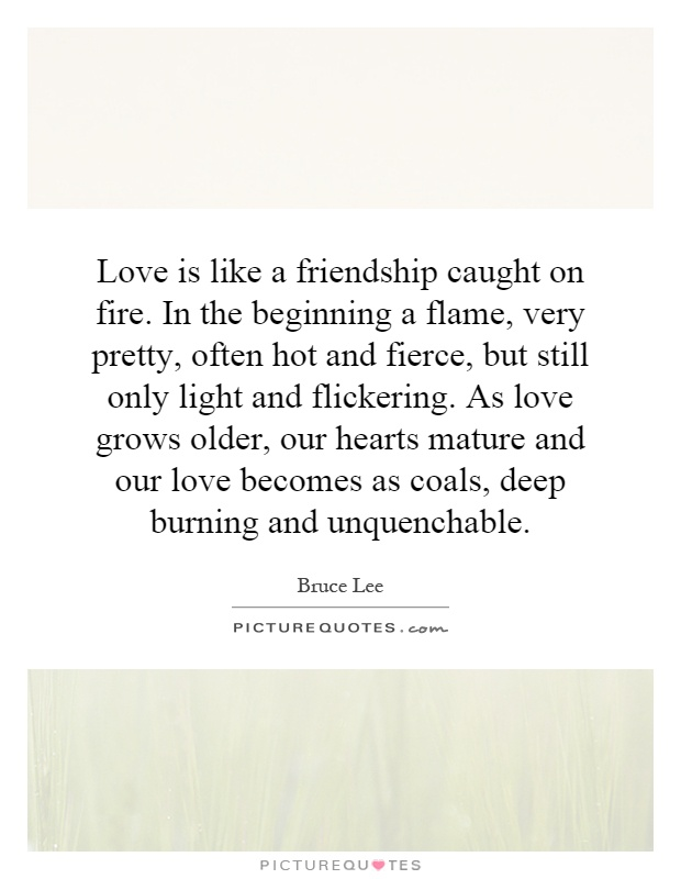 Love is like a friendship caught on fire. In the beginning a flame, very pretty, often hot and fierce, but still only light and flickering. As love grows older, our hearts mature and our love becomes as coals, deep burning and unquenchable Picture Quote #1