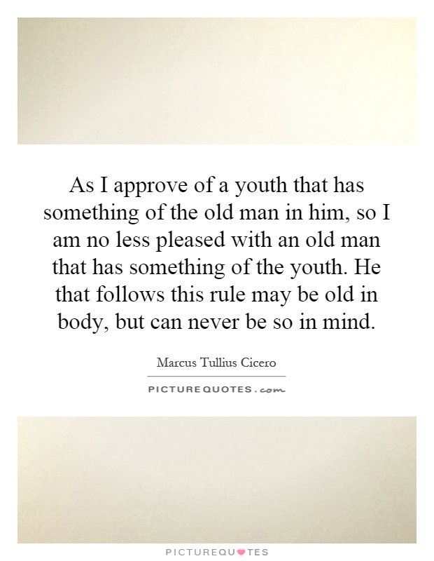 As I approve of a youth that has something of the old man in him, so I am no less pleased with an old man that has something of the youth. He that follows this rule may be old in body, but can never be so in mind Picture Quote #1