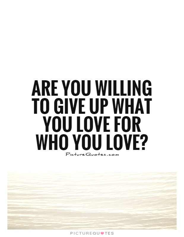 Are you willing to give up what you love for who you love? Picture Quote #1