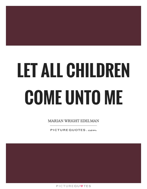 Let all children come unto me Picture Quote #1