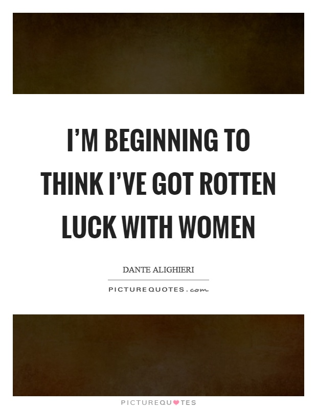 I'm beginning to think I've got rotten luck with women Picture Quote #1