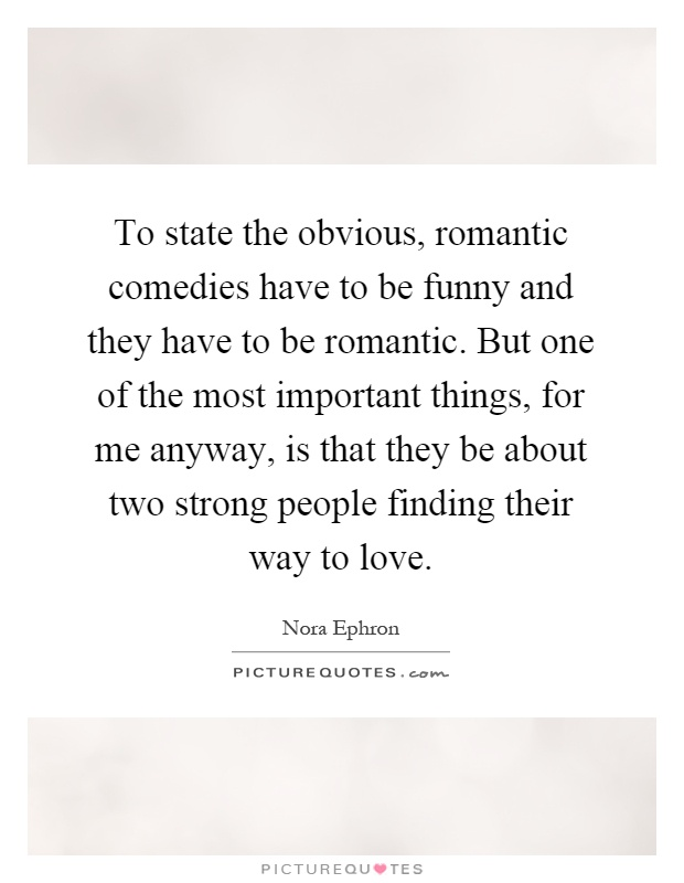 To state the obvious, romantic comedies have to be funny and they have to be romantic. But one of the most important things, for me anyway, is that they be about two strong people finding their way to love Picture Quote #1