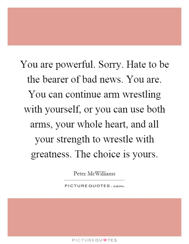 You are powerful. Sorry. Hate to be the bearer of bad news. You are. You can continue arm wrestling with yourself, or you can use both arms, your whole heart, and all your strength to wrestle with greatness. The choice is yours Picture Quote #1