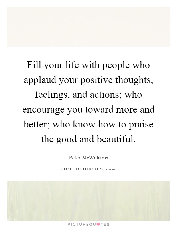 Fill your life with people who applaud your positive thoughts, feelings, and actions; who encourage you toward more and better; who know how to praise the good and beautiful Picture Quote #1