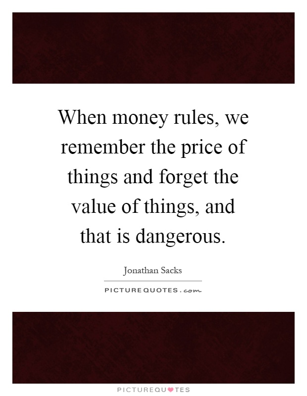 When money rules, we remember the price of things and forget the value of things, and that is dangerous Picture Quote #1