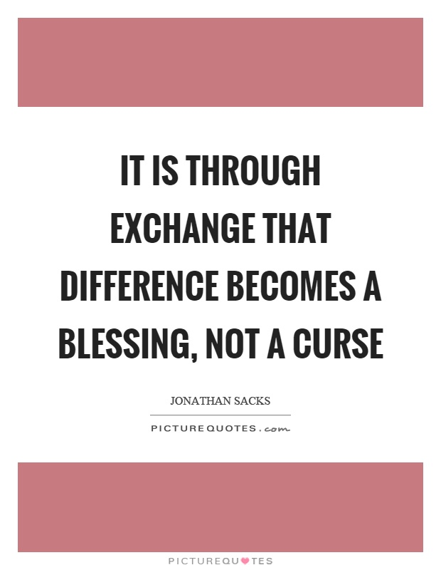 It is through exchange that difference becomes a blessing, not a curse Picture Quote #1