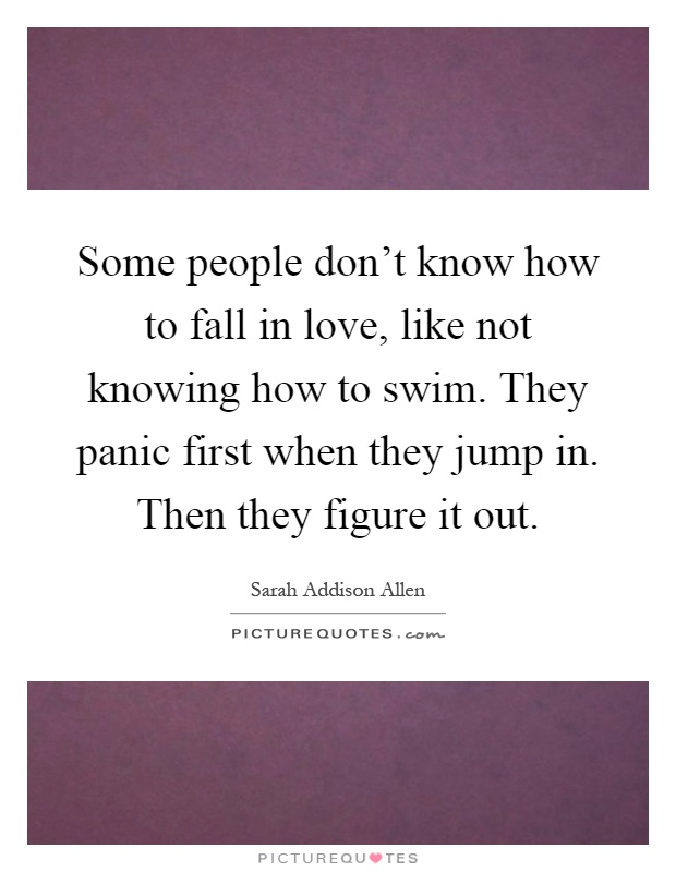 Some people don't know how to fall in love, like not knowing how to swim. They panic first when they jump in. Then they figure it out Picture Quote #1
