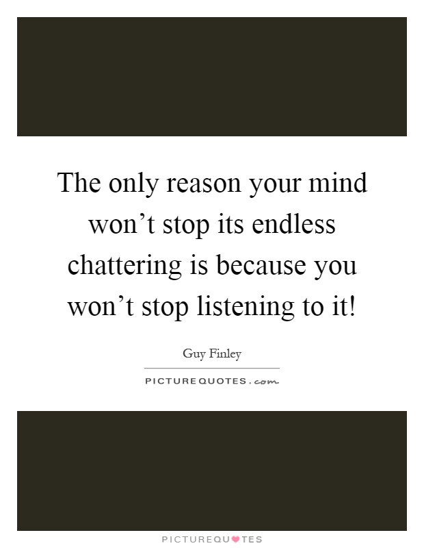 The only reason your mind won't stop its endless chattering is because you won't stop listening to it! Picture Quote #1
