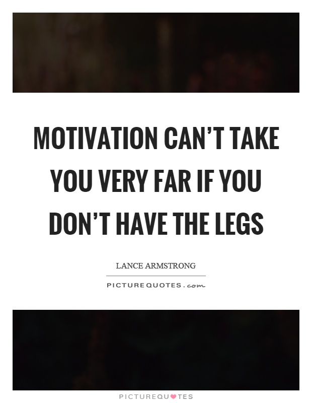 Motivation can't take you very far if you don't have the legs Picture Quote #1