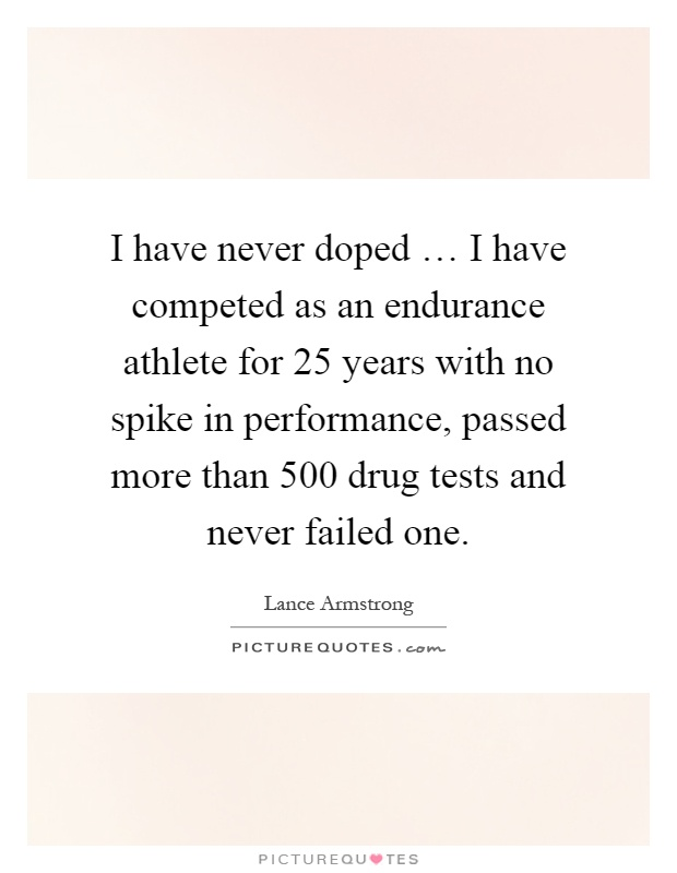 I have never doped … I have competed as an endurance athlete for 25 years with no spike in performance, passed more than 500 drug tests and never failed one Picture Quote #1