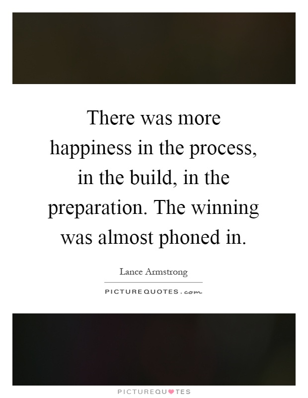 There was more happiness in the process, in the build, in the preparation. The winning was almost phoned in Picture Quote #1