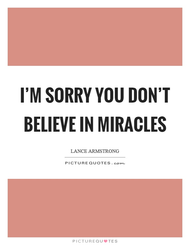 I'm sorry you don't believe in miracles Picture Quote #1